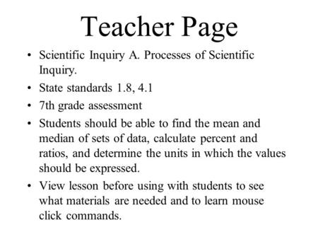 Teacher Page Scientific Inquiry A. Processes of Scientific Inquiry. State standards 1.8, 4.1 7th grade assessment Students should be able to find the mean.