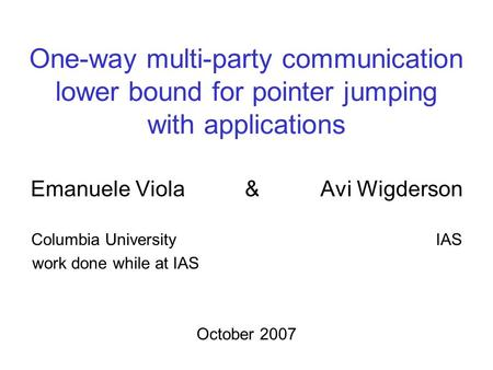 One-way multi-party communication lower bound for pointer jumping with applications Emanuele Viola & Avi Wigderson Columbia University IAS work done while.