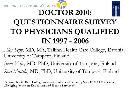 DOCTOR 2010: QUESTIONNAIRE SURVEY TO PHYSICIANS QUALIFIED IN 1997 - 2006 Alar Sepp, MD, MA, Tallinn Health Care College, Estonia; University of Tampere,