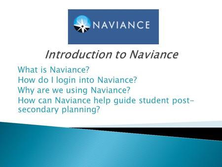 What is Naviance? How do I login into Naviance? Why are we using Naviance? How can Naviance help guide student post- secondary planning?
