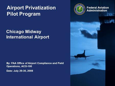 By: FAA Office of Airport Compliance and Field Operations, ACO-100 Date: July 29-30, 2008 Federal Aviation Administration Airport Privatization Pilot Program.