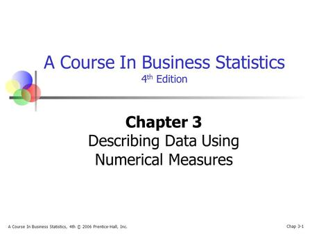 Chap 3-1 A Course In Business Statistics, 4th © 2006 Prentice-Hall, Inc. A Course In Business Statistics 4 th Edition Chapter 3 Describing Data Using Numerical.