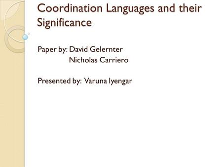 Coordination Languages and their Significance Paper by: David Gelernter Nicholas Carriero Presented by: Varuna Iyengar.