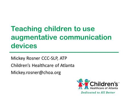 Teaching children to use augmentative communication devices Mickey Rosner CCC-SLP, ATP Children's Healthcare of Atlanta