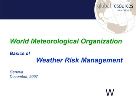 W Geneva December, 2007 World Meteorological Organization Basics of Weather Risk Management.