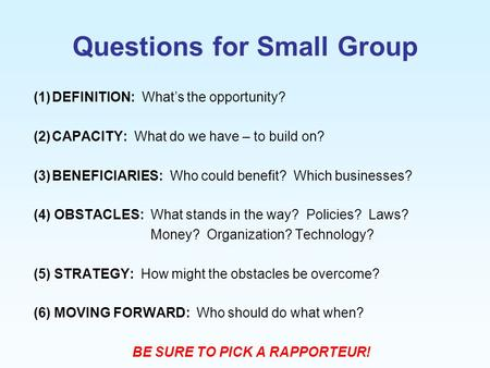 Questions for Small Group (1)DEFINITION: What's the opportunity? (2)CAPACITY: What do we have – to build on? (3)BENEFICIARIES: Who could benefit? Which.