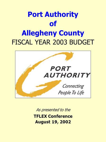 Port Authority of Allegheny County FISCAL YEAR 2003 BUDGET As presented to the TFLEX Conference August 19, 2002.
