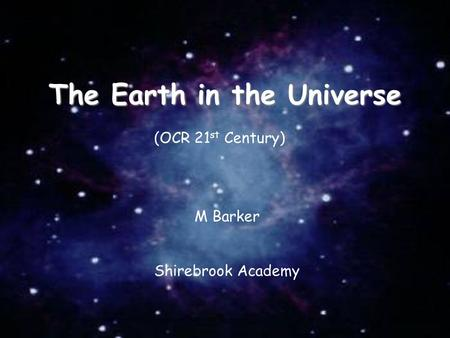03/11/2015 The Earth in the Universe M Barker Shirebrook Academy (OCR 21 st Century)