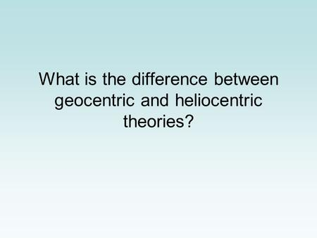 What is the difference between geocentric and heliocentric theories?