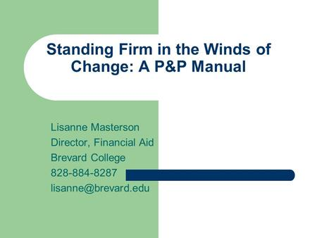 Standing Firm in the Winds of Change: A P&P Manual Lisanne Masterson Director, Financial Aid Brevard College 828-884-8287