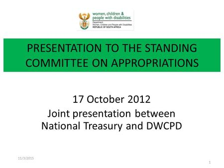 17 October 2012 Joint presentation between National Treasury and DWCPD PRESENTATION TO THE STANDING COMMITTEE ON APPROPRIATIONS 11/3/2015 1.