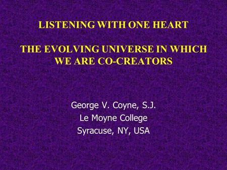 LISTENING WITH ONE HEART THE EVOLVING UNIVERSE IN WHICH WE ARE CO-CREATORS George V. Coyne, S.J. Le Moyne College Syracuse, NY, USA.