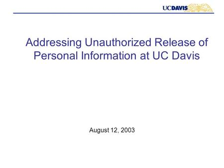 Addressing Unauthorized Release of Personal Information at UC Davis August 12, 2003.