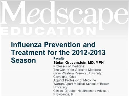 Influenza Prevention and Treatment for the 2012-2013 Season Faculty Stefan Gravenstein, MD, MPH Professor of Medicine The Center for Geriatric Medicine.
