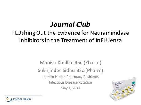 <strong>Journal</strong> <strong>Club</strong> FLUshing Out the Evidence for Neuraminidase Inhibitors in the Treatment of InFLUenza Manish Khullar BSc.(Pharm) Sukhjinder Sidhu BSc.(Pharm)