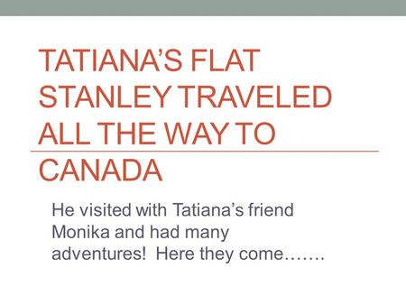 TATIANA'S FLAT STANLEY TRAVELED ALL THE WAY TO CANADA He visited with Tatiana's friend Monika and had many adventures! Here they come…….