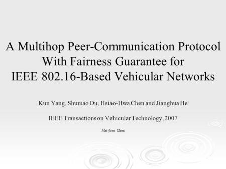 A Multihop Peer-Communication Protocol With Fairness Guarantee for IEEE 802.16-Based Vehicular Networks Kun Yang, Shumao Ou, Hsiao-Hwa Chen and Jianghua.