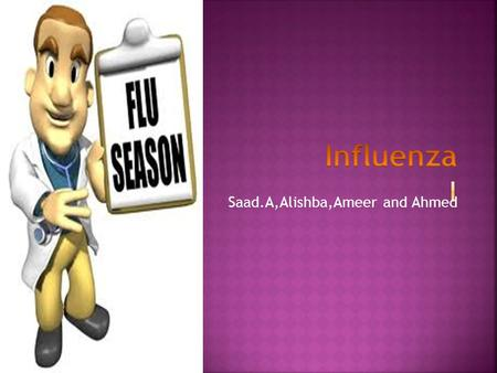 Saad.A,Alishba,Ameer and Ahmed.  High fever  Body aches  Chills  Sore throat  Cough  Runny nose  When you have a flu you get sick and High fever.