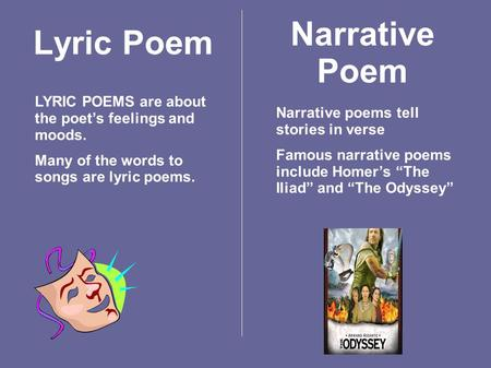 Lyric Poem LYRIC POEMS are about the poet's feelings and moods. Many of the words to songs are lyric poems. Narrative Poem Narrative poems tell stories.
