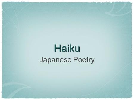 "Haiku Japanese Poetry. What is Haiku? an ancient form of Japanese poetry has 17 ""moras"" which are similar to syllables usually has a ""kigo"" which is a."