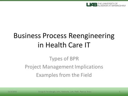 Business Process Reengineering in Health Care IT Types of BPR Project Management Implications Examples from the Field 11/3/20151Group 4: Farabaugh, John,