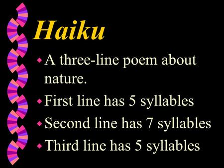Haiku w A three-line poem about nature. w First line has 5 syllables w Second line has 7 syllables w Third line has 5 syllables.