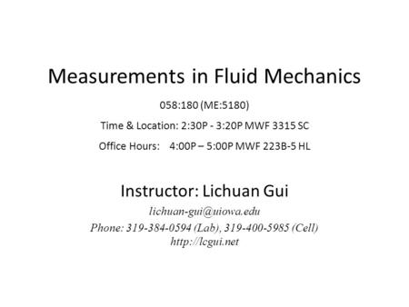 Measurements in Fluid Mechanics 058:180 (ME:5180) Time & Location: 2:30P - 3:20P MWF 3315 SC Office Hours: 4:00P – 5:00P MWF 223B-5 HL Instructor: Lichuan.
