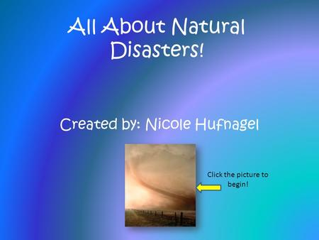 All About Natural Disasters! Created by: Nicole Hufnagel Click the picture to begin!