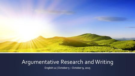 Argumentative Research and Writing English 12 | October 5 – October 9, 2015.