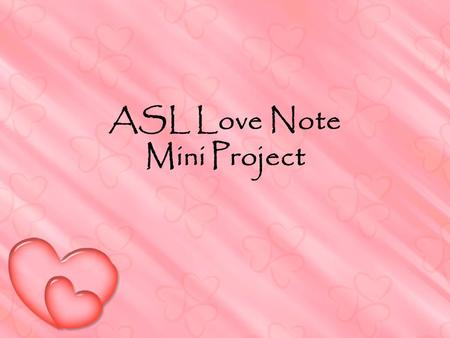 ASL Love Note Mini Project. Love Notes rough draft due end of class Haiku style 5-7-5 signs each line sign.. deep feelings of love, nature, friendship.