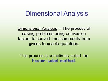 Dimensional Analysis Dimensional Analysis – The process of solving problems using conversion factors to convert measurements from givens to usable quantities.