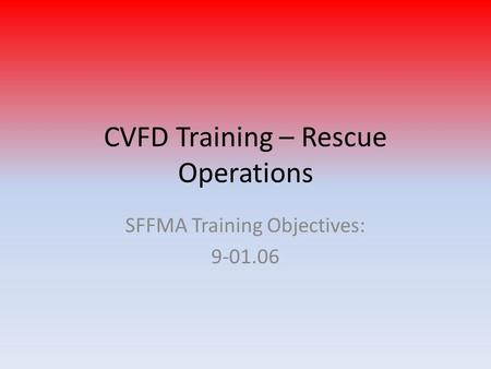 CVFD Training – Rescue Operations SFFMA Training Objectives: 9-01.06.