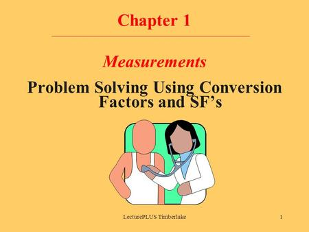 LecturePLUS Timberlake1 Chapter 1 Measurements Problem Solving Using Conversion Factors and SF's.