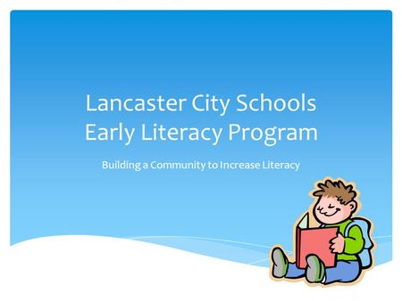 Lancaster City Schools Early Literacy Program Building a Community to Increase Literacy.