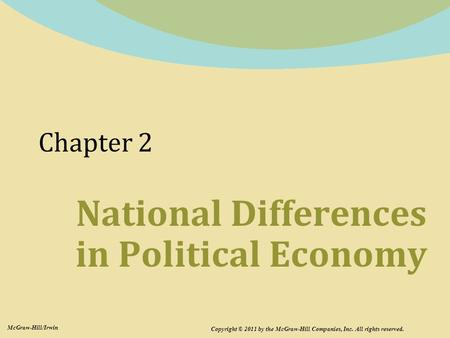 Chapter 2 National Differences in Political Economy Copyright © 2011 by the McGraw-Hill Companies, Inc. All rights reserved. McGraw-Hill/Irwin.