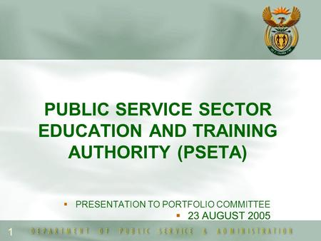 1 PUBLIC SERVICE SECTOR EDUCATION AND TRAINING AUTHORITY (PSETA)  PRESENTATION TO PORTFOLIO COMMITTEE  23 AUGUST 2005.