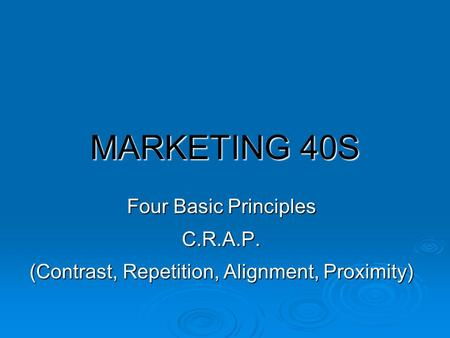 MARKETING 40S Four Basic Principles C.R.A.P. (Contrast, Repetition, Alignment, Proximity)