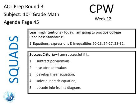SQUADS ACT Prep Round 3 Subject: 10 th Grade Math Agenda Page 45 Learning Intentions - Today, I am going to practice College Readiness Standards: 1.Equations,