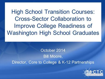 High School Transition Courses: Cross-Sector Collaboration to Improve College Readiness of Washington High School Graduates October 2014 Bill Moore, Director,