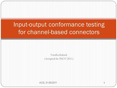 Natallia Kokash (Accepted for PACO'2011) ACG, 31/05/2011 1 Input-output conformance testing for channel-based connectors 1.