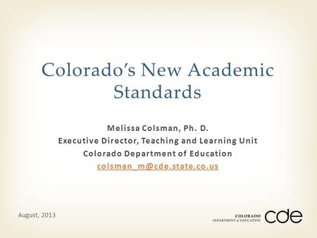 Melissa Colsman, Ph. D. Executive Director, Teaching and Learning Unit Colorado Department of Education Colorado's New Academic.