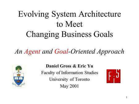 1 Evolving System Architecture to Meet Changing Business Goals An Agent and Goal-Oriented Approach Daniel Gross & Eric Yu Faculty of Information Studies.