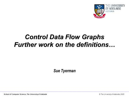 School of Computer Science, The University of Adelaide© The University of Adelaide, 2005. Control Data Flow Graphs Further work on the definitions… Sue.