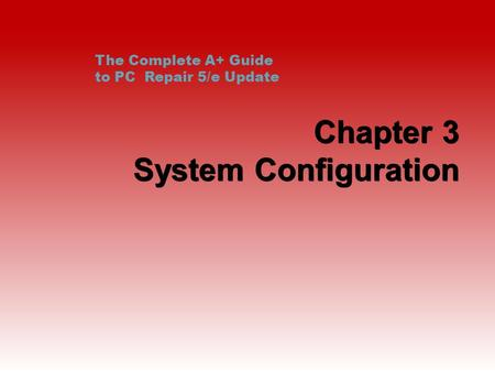 Chapter 3 System Configuration The Complete A+ Guide to PC Repair 5/e Update.