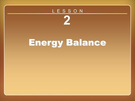 Lesson 2 2 Energy Balance L E S S O N. Can You...... define energy balance and explain how to use the FIT formula to lose a pound of fat?... correct common.