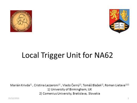 Local Trigger Unit for NA62 Marián Krivda 1), Cristina Lazzeroni 1), Vlado Černý 2), Tomáš Blažek 2), Roman Lietava 1)2) 1) University of Birmingham, UK.
