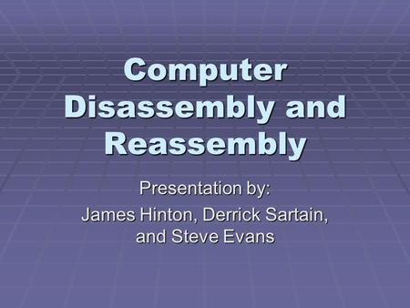Computer Disassembly and Reassembly Presentation by: James Hinton, Derrick Sartain, and Steve Evans.