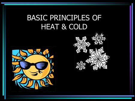 BASIC PRINCIPLES OF HEAT & COLD. How the Body Produces Heat All food & drinks contain Calories A Calorie is the heat value of food Calories in the body.