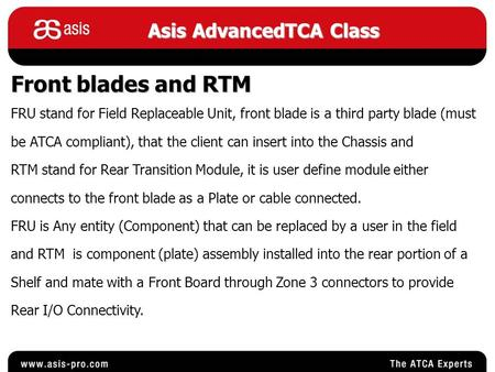 Asis AdvancedTCA Class Front blades and RTM FRU stand for Field Replaceable Unit, front blade is a third party blade (must be ATCA compliant), that the.