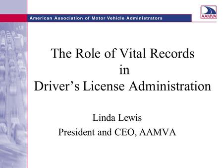 The Role of Vital Records in Driver's License Administration Linda Lewis President and CEO, AAMVA.